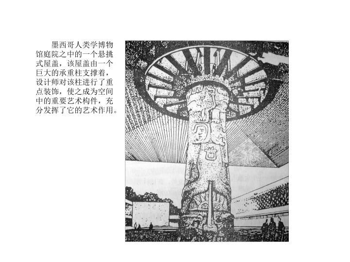 墨西哥人类学博物馆庭院之中的一个悬挑式屋盖,该屋盖由一个巨大的承重柱支撑着,设计师对该柱进行了重点装饰,使之成为空间中的重要艺术构件,充分发挥了它的艺术作用。