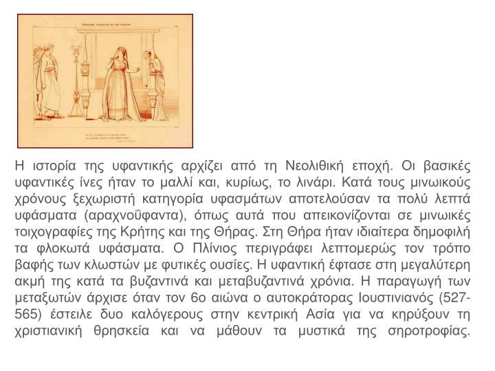 Η ιστορία της υφαντικής αρχίζει από τη Νεολιθική εποχή. Οι βασικές υφαντικές ίνες ήταν το μαλλί και, κυρίως, το λινάρι. Κατά τους μινωικούς χρόνους ξεχωριστή κατηγορία υφασμάτων αποτελούσαν τα πολύ λεπτά υφάσματα (αραχνοΰφαντα), όπως αυτά που απεικονίζονται σε μινωικές τοιχογραφίες της Κρήτης και της Θήρας. Στη Θήρα ήταν ιδιαίτερα δημοφιλή τα φλοκωτά υφάσματα. Ο Πλίνιος περιγράφει λεπτομερώς τον τρόπο βαφής των κλωστών με φυτικές ουσίες. Η υφαντική έφτασε στη μεγαλύτερη ακμή της κατά τα βυζαντινά και μεταβυζαντινά χρόνια. Η παραγωγή των μεταξωτών άρχισε όταν τον 6ο αιώνα ο αυτοκράτορας Ιουστινιανός (527-565) έστειλε δυο καλόγερους στην κεντρική Ασία για να κηρύξουν τη χριστιανική θρησκεία και να μάθουν τα μυστικά της σηροτροφίας.