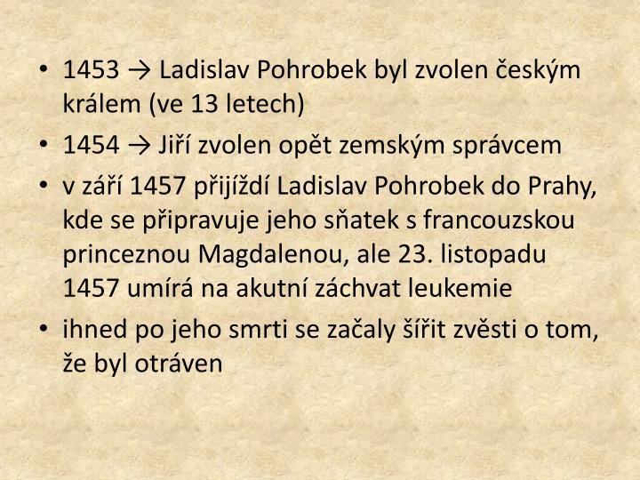 1453 → Ladislav Pohrobek byl zvolen českým králem (ve 13 letech)