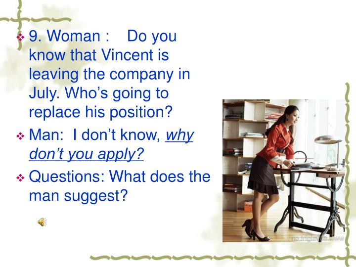 9. Woman :    Do you know that Vincent is leaving the company in July. Who's going to replace his position?