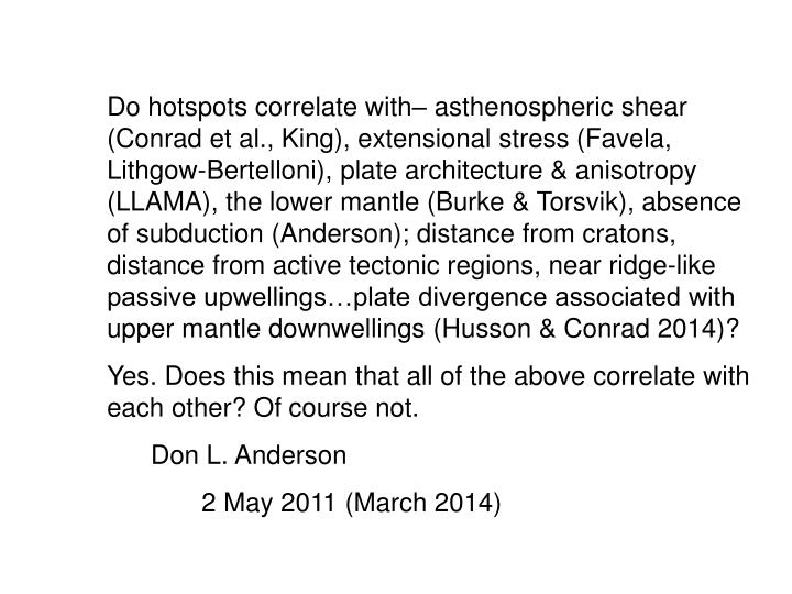 Do hotspots correlate with– asthenospheric shear (Conrad et al., King), extensional stress (Favela, Lithgow-Bertelloni), plate architecture & anisotropy (LLAMA), the lower mantle (Burke & Torsvik), absence of subduction (Anderson); distance from cratons, distance from active tectonic regions, near ridge-like passive upwellings…plate divergence associated with upper mantle downwellings (Husson & Conrad 2014)?