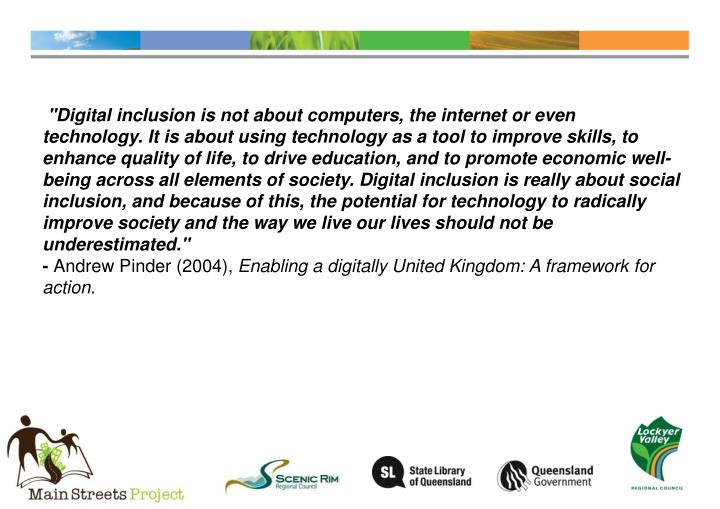 """""""Digital inclusion is not about computers, the internet or even technology. It is about using technology as a tool to improve skills, to enhance quality of life, to drive education, and to promote economic well-being across all elements of society. Digital inclusion is really about social inclusion, and because of this, the potential for technology to radically improve society and the way we live our lives should not be underestimated."""""""