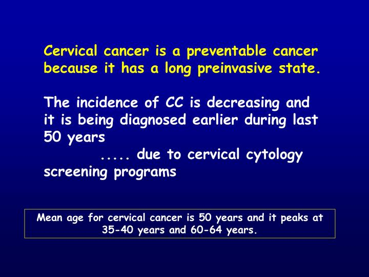 Cervical cancer is a preventable cancer because it has a long preinvasive state.
