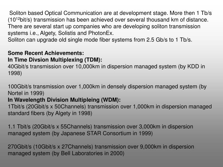Soliton based Optical Communication are at development stage. More then 1 Tb/s (10