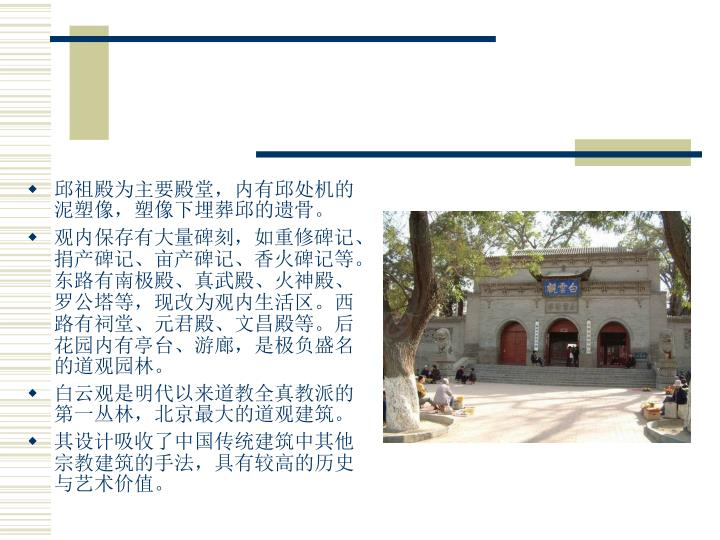 邱祖殿为主要殿堂,内有邱处机的泥塑像,塑像下埋葬邱的遗骨。