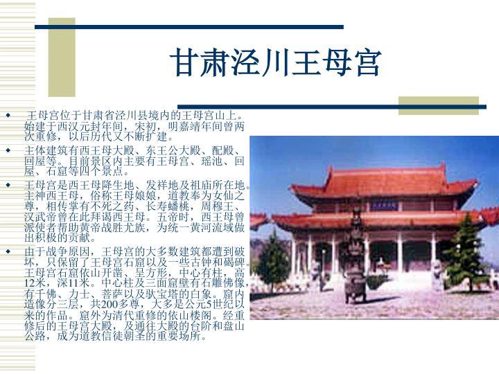 王母宫位于甘肃省泾川县境内的王母宫山上。始建于西汉元封年间,宋初,明嘉靖年间曾两次重修,以后历代又不断扩建。
