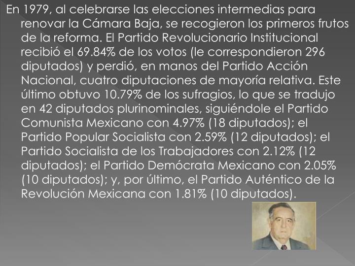 En 1979, al celebrarse las elecciones intermedias para renovar la Cámara Baja, se recogieron los primeros frutos de la reforma. El Partido Revolucionario Institucional recibió el 69.84% de los votos (le correspondieron 296 diputados) y perdió, en manos del Partido Acción Nacional, cuatro diputaciones de mayoría relativa. Este último obtuvo 10.79% de los sufragios, lo que se tradujo en 42 diputados plurinominales, siguiéndole el Partido Comunista Mexicano con 4.97% (18 diputados); el Partido Popular Socialista con 2.59% (12 diputados); el Partido Socialista de los Trabajadores con 2.12% (12 diputados); el Partido Demócrata Mexicano con 2.05% (10 diputados); y, por último, el Partido Auténtico de la Revolución Mexicana con 1.81% (10 diputados).