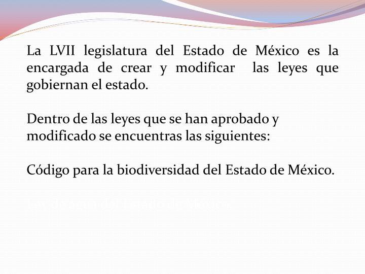La LVII legislatura del Estado de México es la encargada de crear y modificar  las leyes que gobiernan el estado.