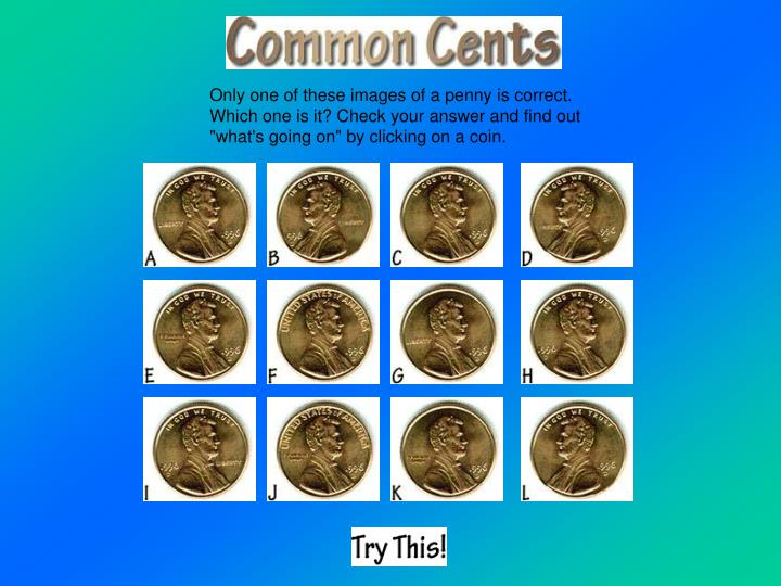 "Only one of these images of a penny is correct. Which one is it? Check your answer and find out ""what's going on"" by clicking on a coin."