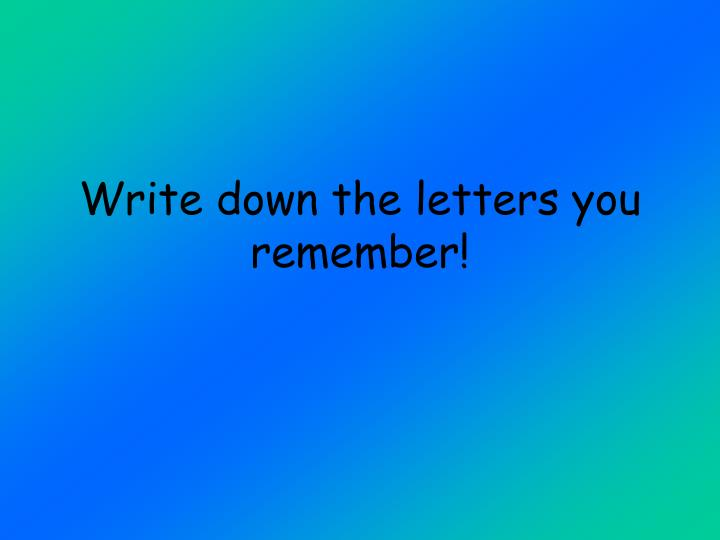 Write down the letters you remember!