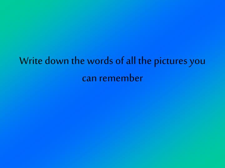 Write down the words of all the pictures you can remember