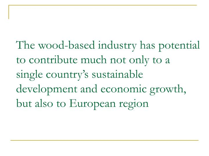 The wood-based industry has potential to contribute much not only to a single country's sustainable development and economic growth, but also to European region