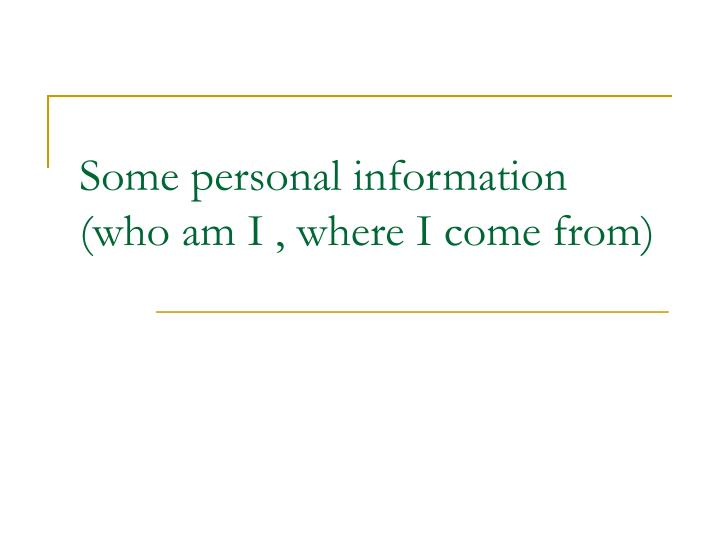 Some personal information (who am I , where I come from)