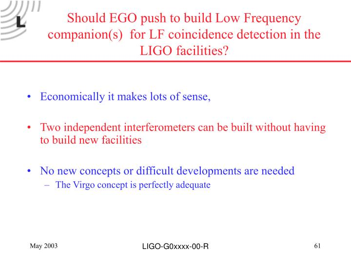 Should EGO push to build Low Frequency companion(s)  for LF coincidence detection in the LIGO facilities?