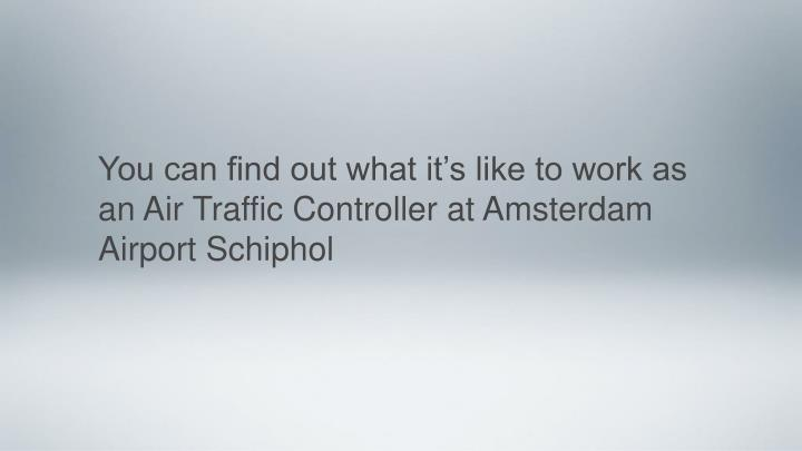You can find out what it's like to work as an Air Traffic Controller at Amsterdam Airport Schiphol