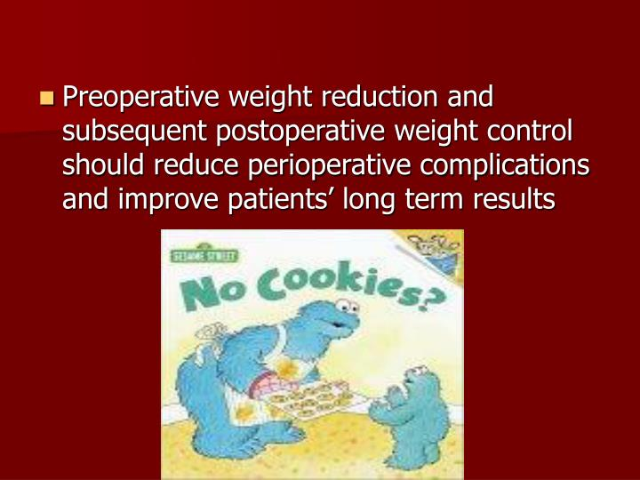 Preoperative weight reduction and subsequent postoperative weight control should reduce perioperative complications and improve patients' long term results