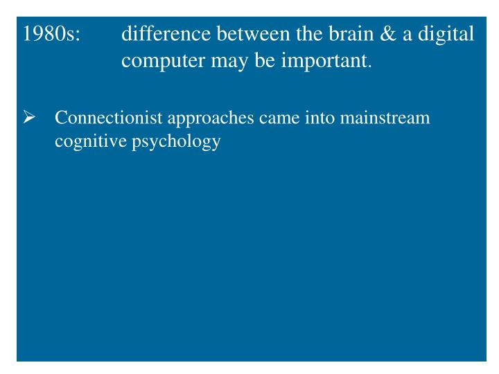 1980s: difference between the brain & a digital computer may be important
