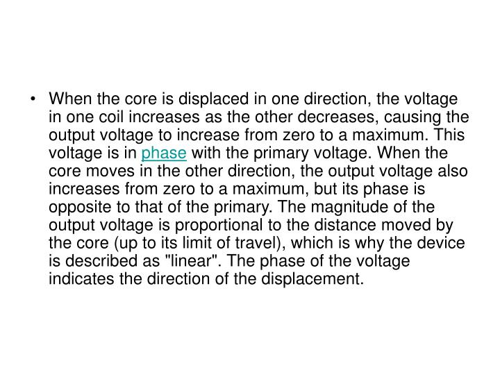 When the core is displaced in one direction, the voltage in one coil increases as the other decreases, causing the output voltage to increase from zero to a maximum. This voltage is in
