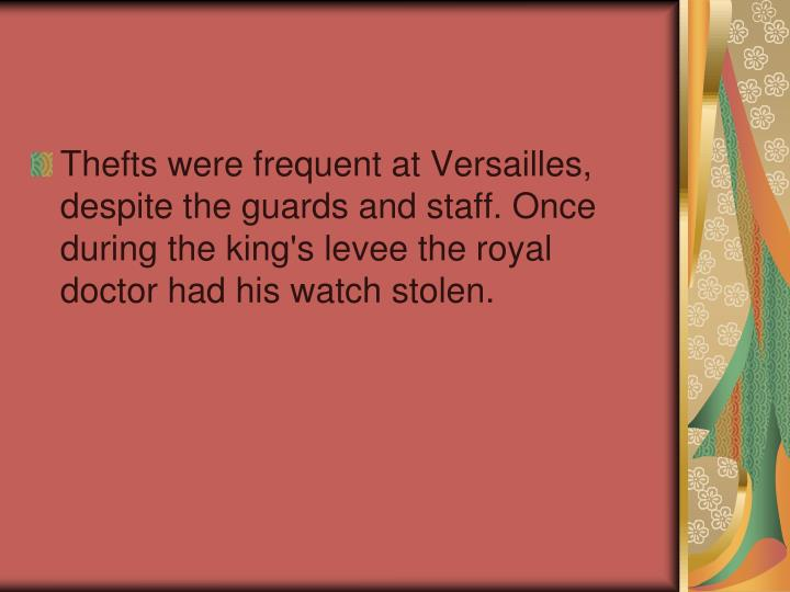 Thefts were frequent at Versailles, despite the guards and staff. Once during the king's levee the royal doctor had his watch stolen.