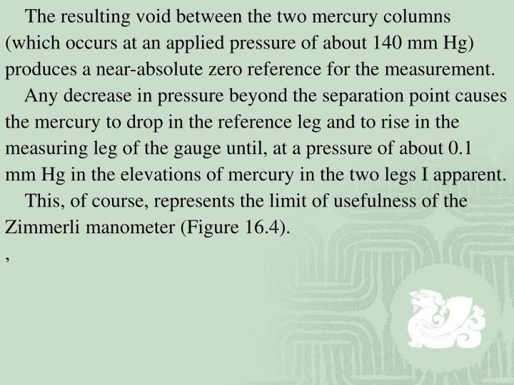 The resulting void between the two mercury columns (which occurs at an applied pressure of about 140 mm Hg) produces a near-absolute zero reference for the measurement.
