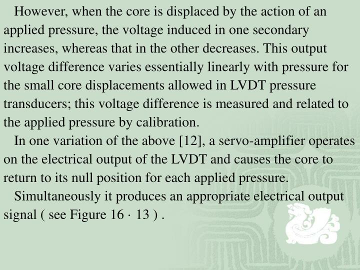 However, when the core is displaced by the action of an applied pressure, the voltage induced in one secondary increases, whereas that in the other decreases. This output voltage difference varies essentially linearly with pressure for the small core displacements allowed in LVDT pressure transducers; this voltage difference is measured and related to the applied pressure by calibration.
