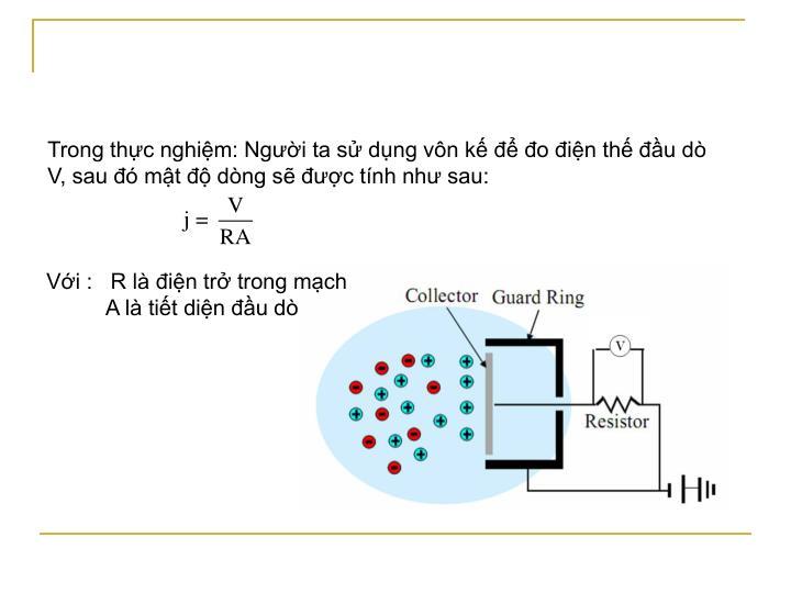 Trong thực nghiệm: Người ta sử dụng vôn kế để đo điện thế đầu dò V, sau đó mật độ dòng sẽ được tính như sau: