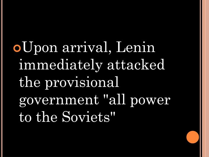 """Upon arrival, Lenin immediately attacked the provisional government """"all power to the Soviets"""""""
