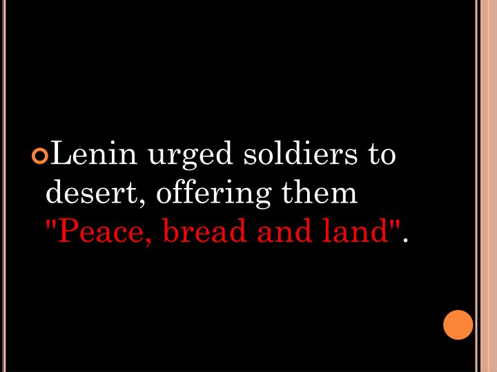 Lenin urged soldiers to desert, offering them
