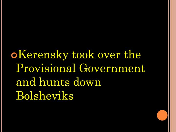 Kerensky took over the Provisional Government and hunts down Bolsheviks
