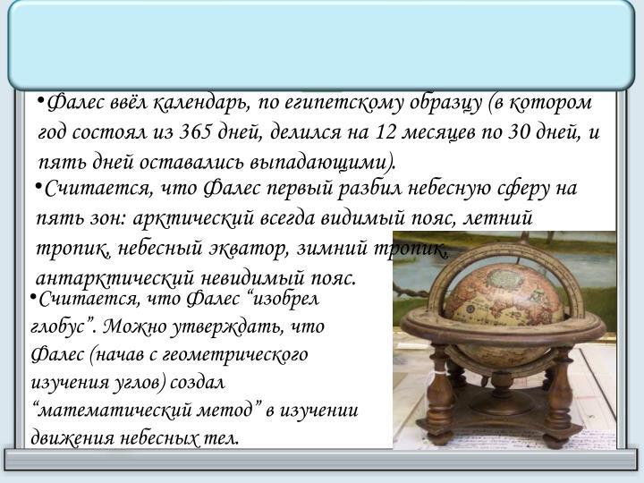 Фалес ввёл календарь, по египетскому образцу (в котором год состоял из 365 дней, делился на 12 месяцев по 30 дней, и пять дней оставались выпадающими).