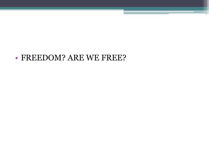 FREEDOM? ARE WE FREE?