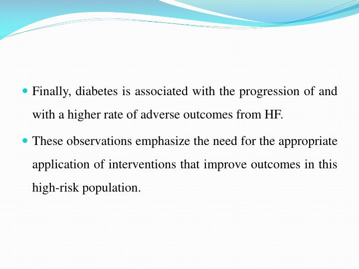 Finally, diabetes is associated with the progression of and with a higher rate of adverse outcomes from HF.