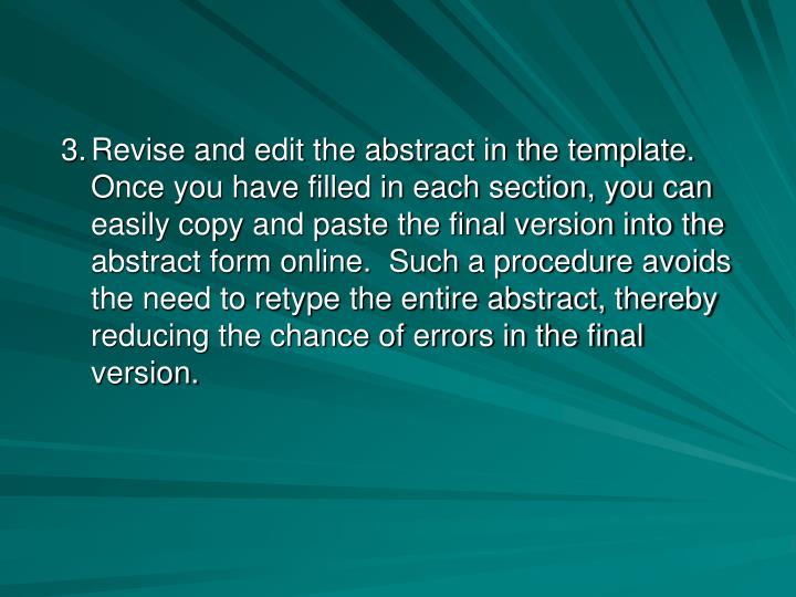 Revise and edit the abstract in the template.  Once you have filled in each section, you can easily copy and paste the final version into the abstract form online.  Such a procedure avoids the need to retype the entire abstract, thereby reducing the chance of errors in the final version.