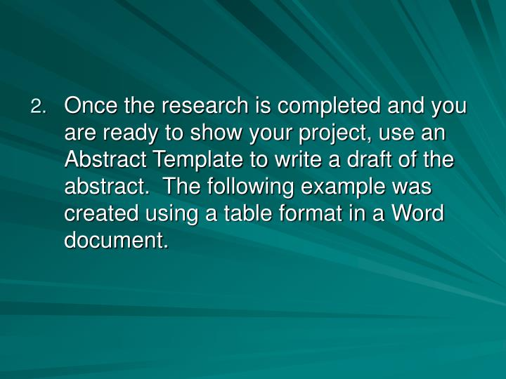 Once the research is completed and you are ready to show your project, use an Abstract Template to write a draft of the abstract.  The following example was created using a table format in a Word document.