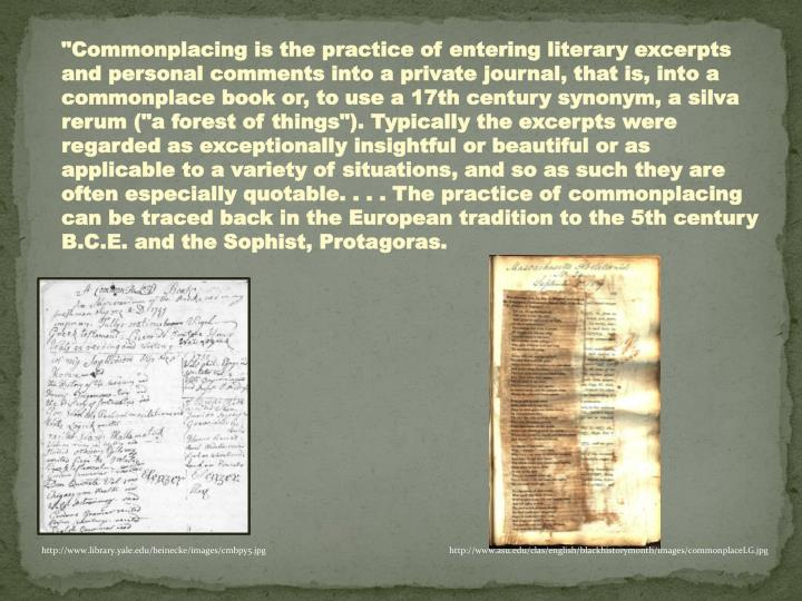 """""""Commonplacing is the practice of entering literary excerpts and personal comments into a private journal, that is, into a commonplace book or, to use a 17th century synonym, a silva rerum (""""a forest of things""""). Typically the excerpts were regarded as exceptionally insightful or beautiful or as applicable to a variety of situations, and so as such they are often especially quotable. . . . The practice of commonplacing can be traced back in the European tradition to the 5th century B.C.E. and the Sophist, Protagoras."""