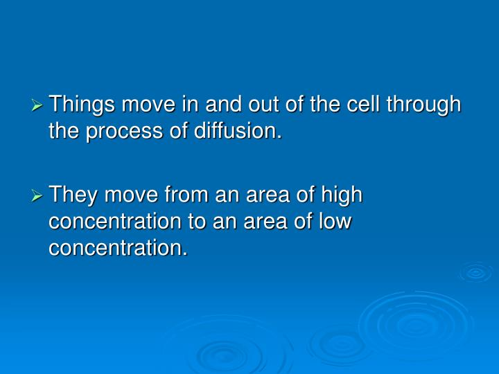 Things move in and out of the cell through the process of diffusion.