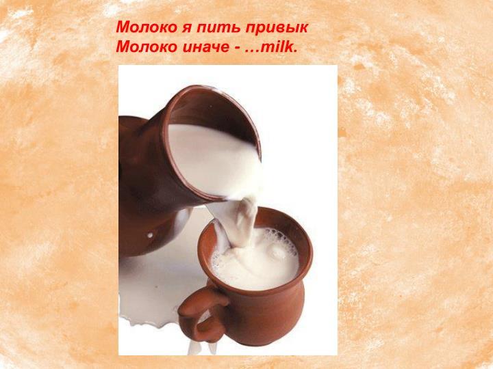 Молоко я пить привык