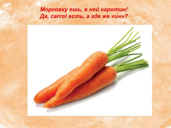 Морковку ешь, в ней каротин!