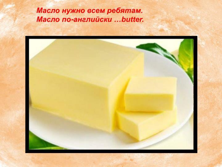 Масло нужно всем ребятам.