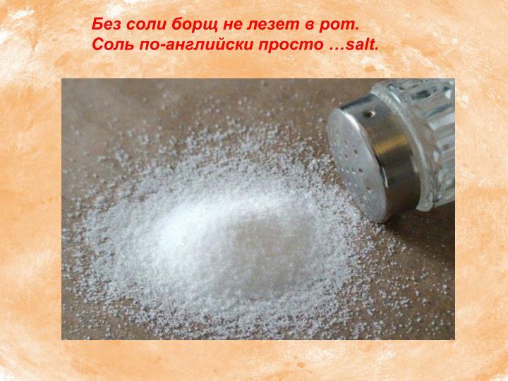 Без соли борщ не лезет в рот.