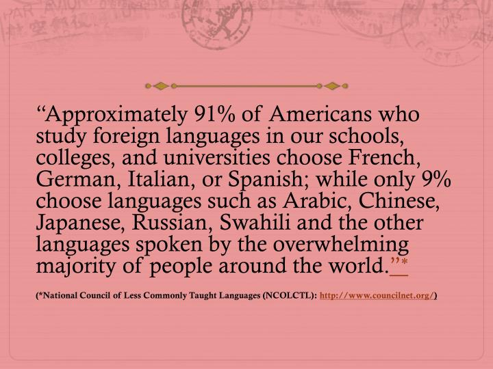 """Approximately 91% of Americans who study foreign languages in our schools, colleges, and universi..."