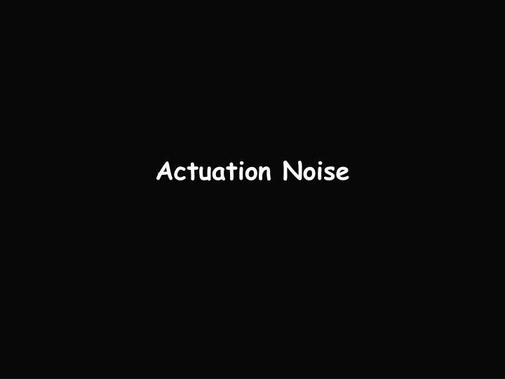 Actuation Noise