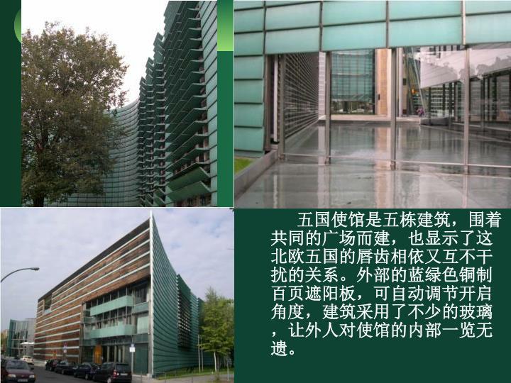 五国使馆是五栋建筑,围着共同的广场而建,也显示了这北欧五国的唇齿相依又互不干扰的关系。外部的蓝绿色铜制百页遮阳板,可自动调节开启角度,建筑采用了不少的玻璃,让外人对使馆的内部一览无遗。
