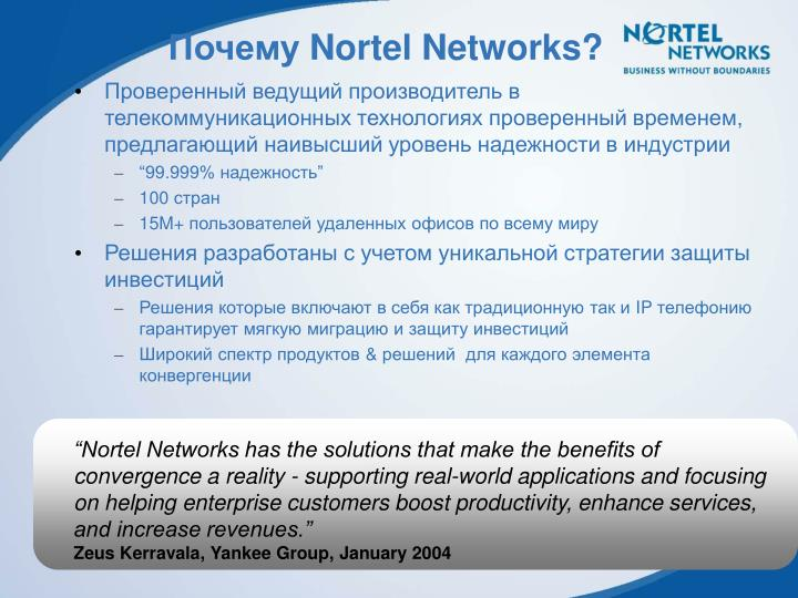 """Nortel Networks has the solutions that make the benefits of convergence a reality - supporting real-world applications and focusing on helping enterprise customers boost productivity, enhance services, and increase revenues."""