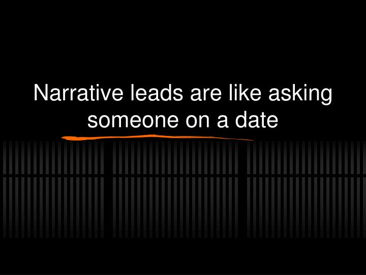 Narrative leads are like asking someone on a date