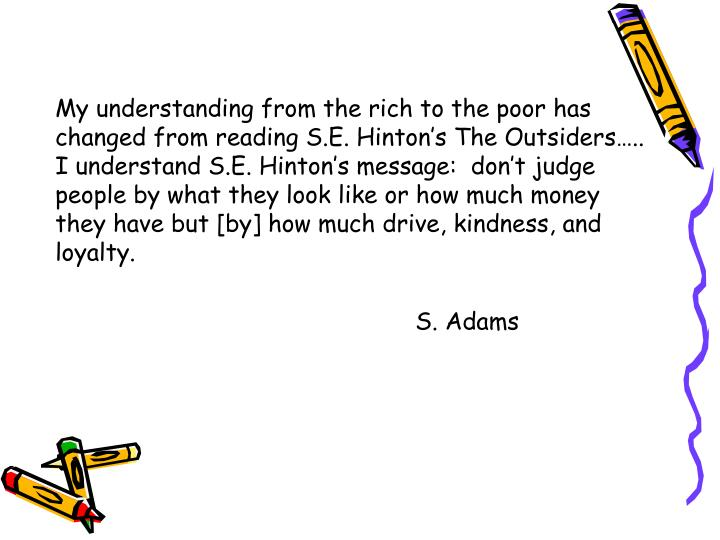 My understanding from the rich to the poor has changed from reading S.E. Hinton's The Outsiders…..   I understand S.E. Hinton's message:  don't judge people by what they look like or how much money they have but [by] how much drive, kindness, and loyalty.
