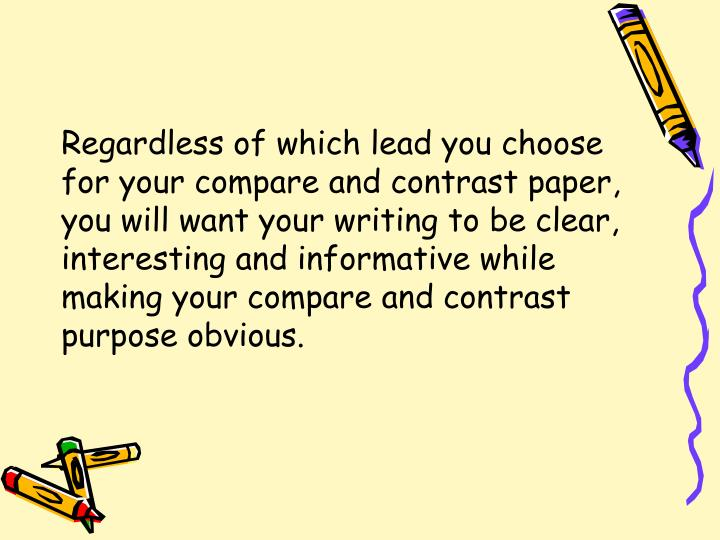 Regardless of which lead you choose for your compare and contrast paper, you will want your writing to be clear, interesting and informative while making your compare and contrast purpose obvious.