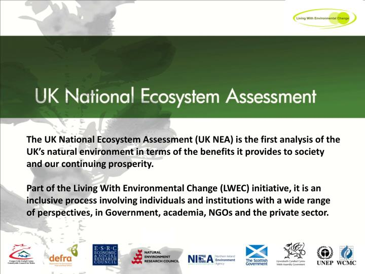 The UK National Ecosystem Assessment (UK NEA) is the first analysis of the UK's natural environment in terms of the benefits it provides to society and our continuing prosperity.