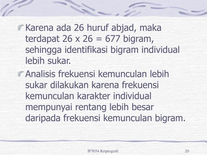 Karena ada 26 huruf abjad, maka terdapat 26 x 26 = 677 bigram, sehingga identifikasi bigram individual lebih sukar.