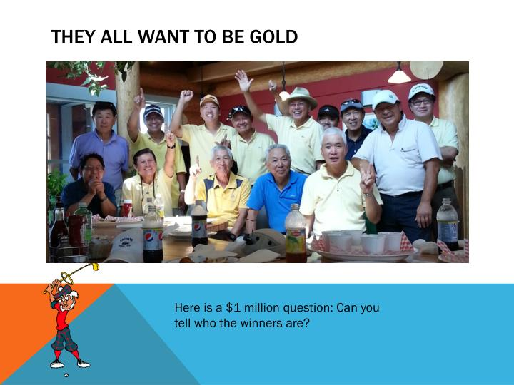 THEY ALL WANT TO BE GOLD